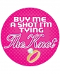 """Buy me a Shot I'm Tying the Knot - 3"""" Button"""